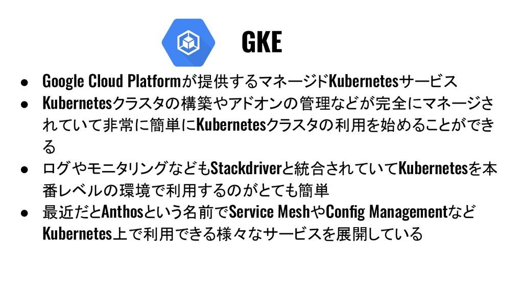 ● Google Cloud Platformが提供するマネージドKubernetesサービス...