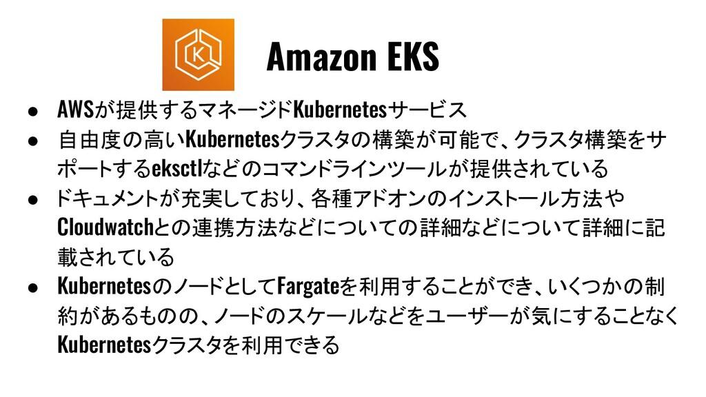 ● AWSが提供するマネージドKubernetesサービス ● 自由度の高いKubernete...