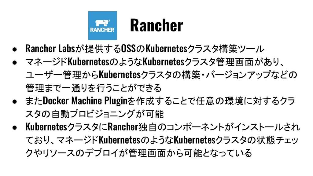 ● Rancher Labsが提供するOSSのKubernetesクラスタ構築ツール ● マネ...