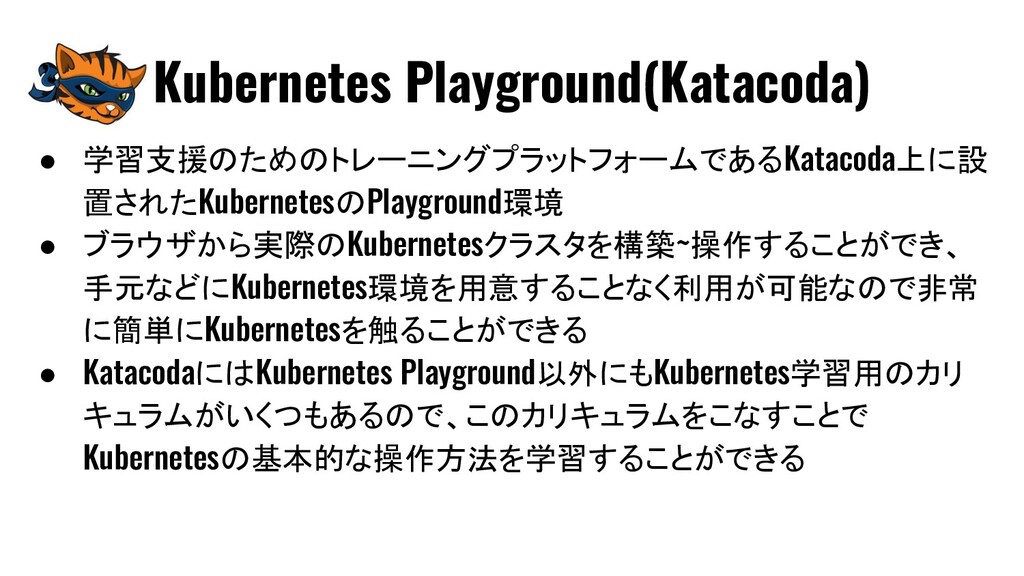 ● 学習支援のためのトレーニングプラットフォームであるKatacoda上に設 置されたKube...