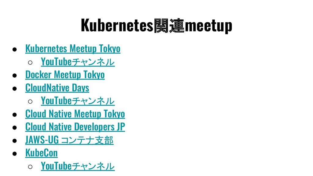 ● Kubernetes Meetup Tokyo ○ YouTubeチャンネル ● Dock...