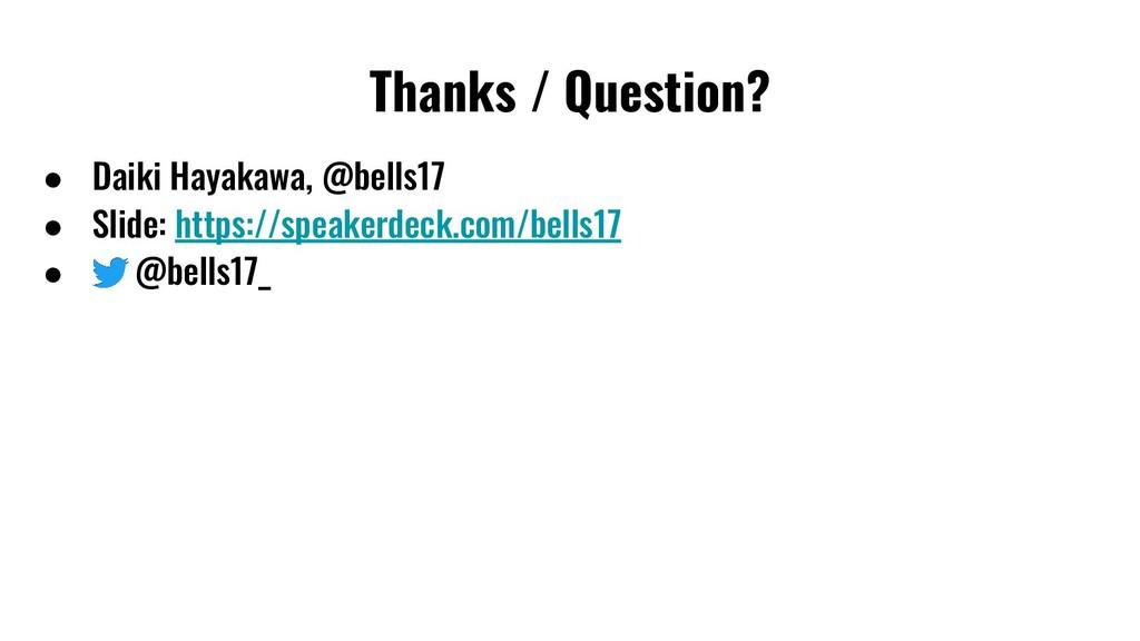 Thanks / Question? ● Daiki Hayakawa, @bells17 ●...