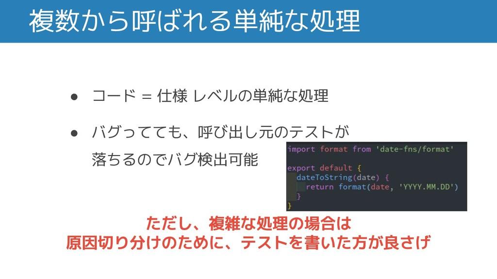 複数から呼ばれる単純な処理 ● コード = 仕様 レベルの単純な処理 ● バグってても、呼び出...