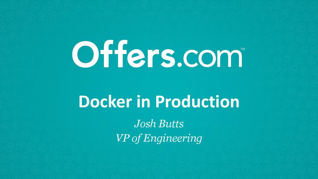 Docker in Production Josh Butts VP of Eng...