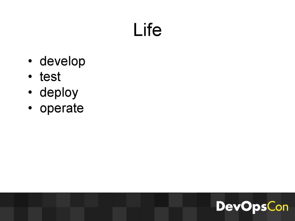 Life • develop • test • deploy • operate