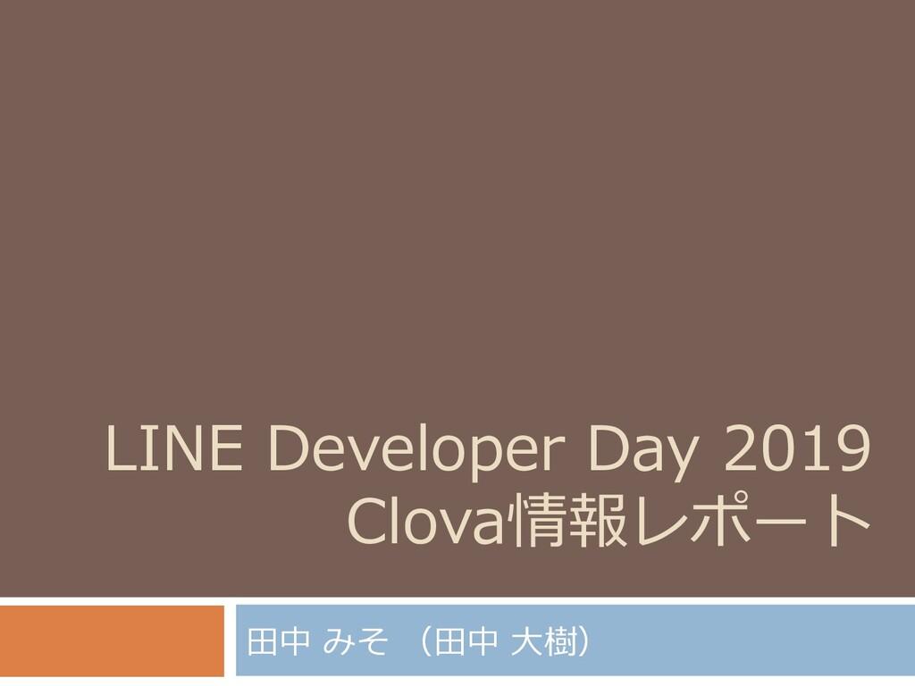 LINE Developer Day 2019 Clova情報レポート 田中 みそ (田中 大...