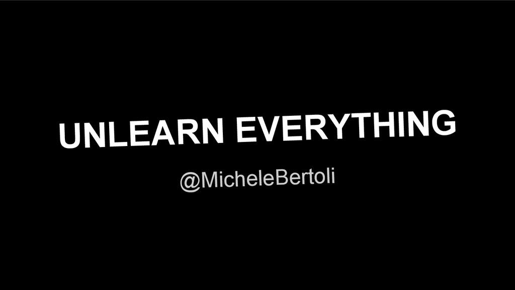 UNLEARN EVERYTHING @MicheleBertoli