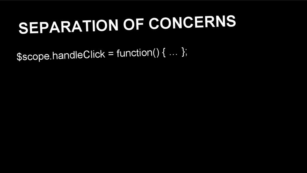 SEPARATION OF CONCERNS $scope.handleClick = fun...