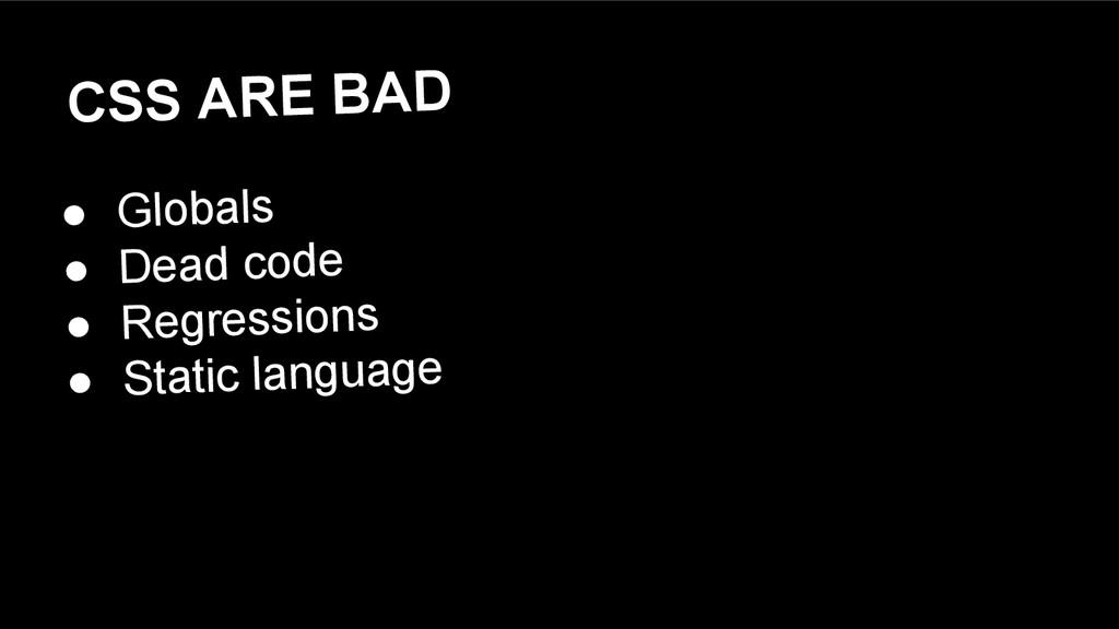 CSS ARE BAD ● Globals ● Dead code ● Regressions...