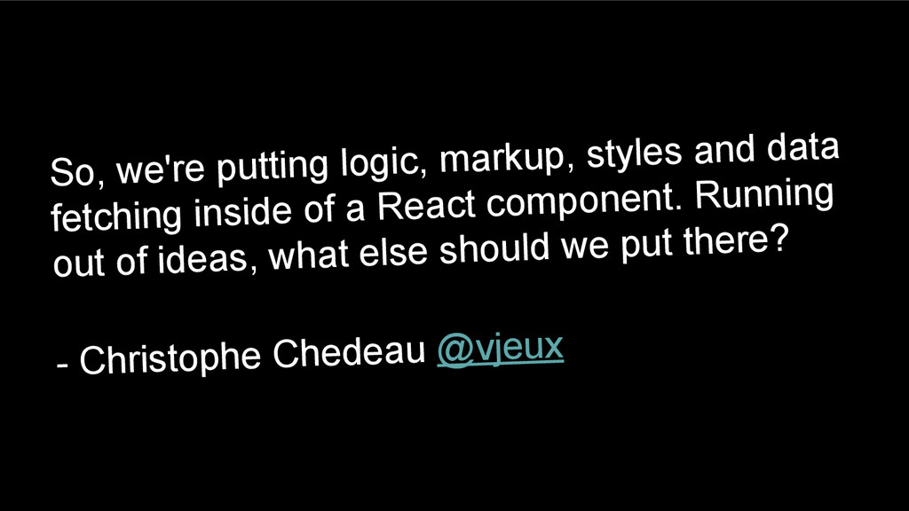 So, we're putting logic, markup, styles and dat...
