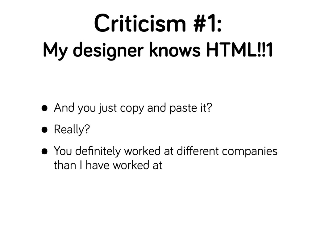 Criticism #1: My desi ner knows HTML!!1 • And y...