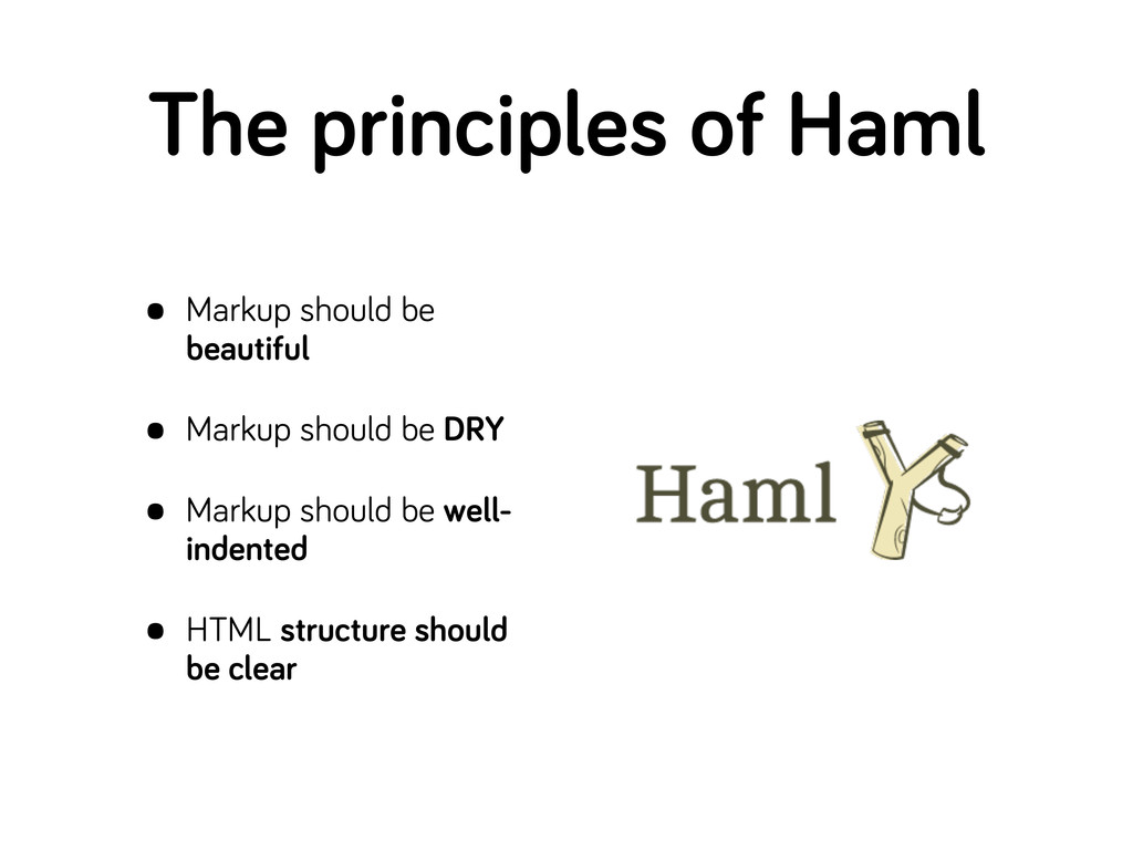 The principles of Haml • Markup should be beaut...