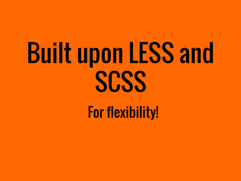 Built upon LESS and SCSS For flexibility!