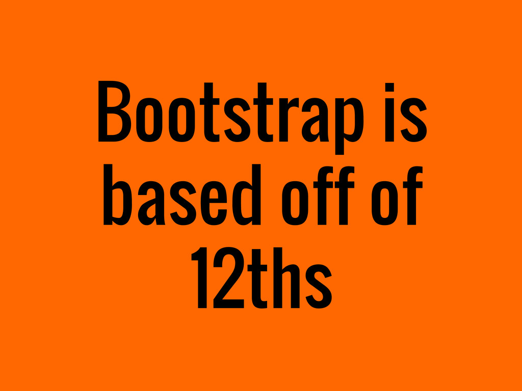 Bootstrap is based off of 12ths