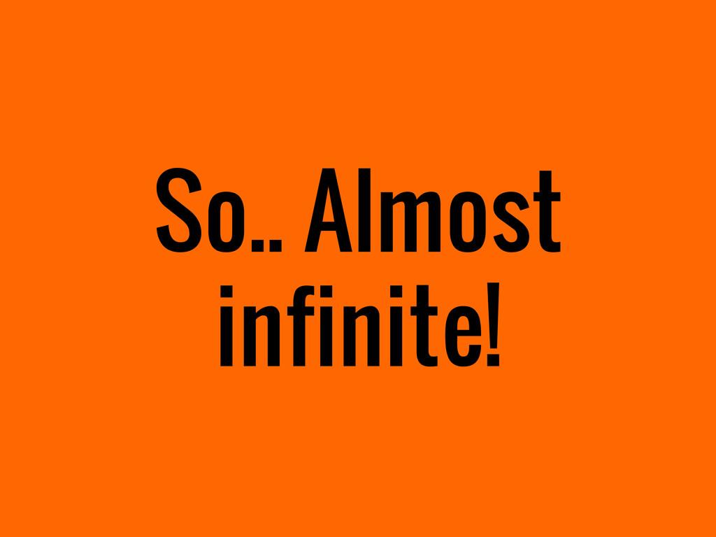 So.. Almost infinite!