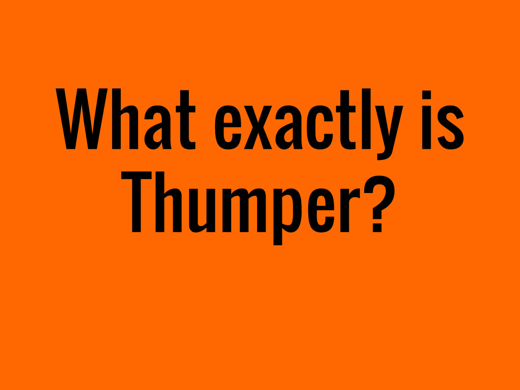 What exactly is Thumper?