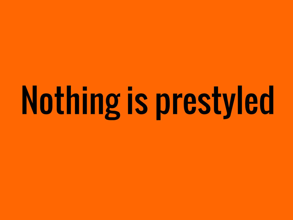 Nothing is prestyled