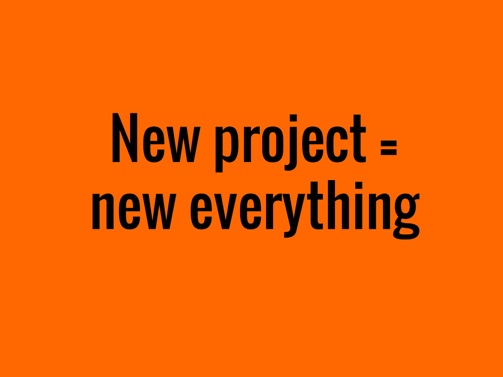 New project = new everything