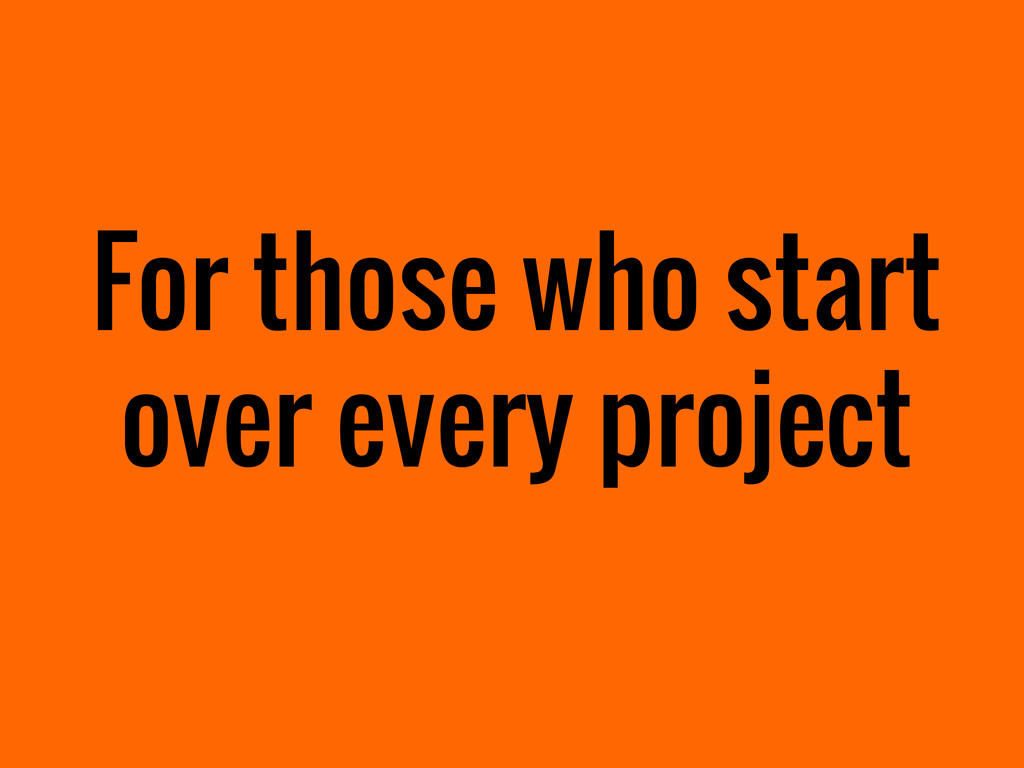 For those who start over every project