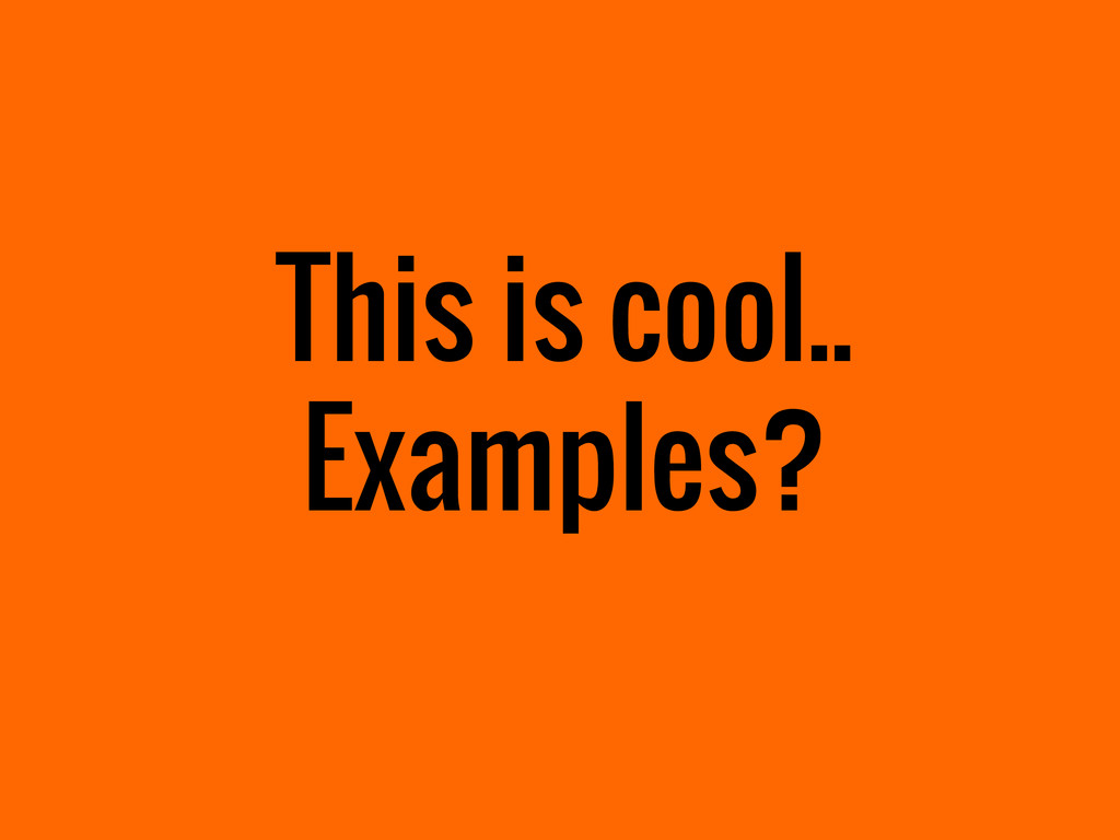 This is cool.. Examples?