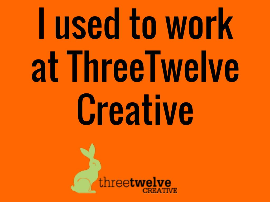 I used to work at ThreeTwelve Creative