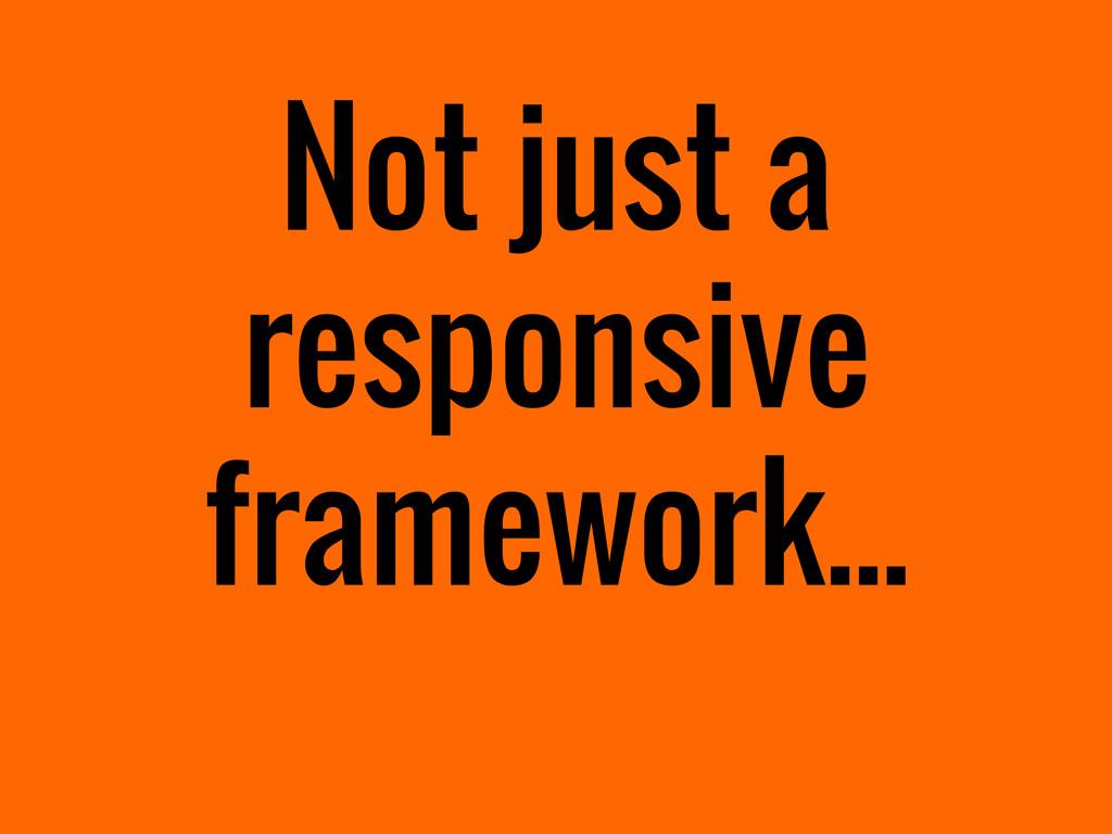 Not just a responsive framework...