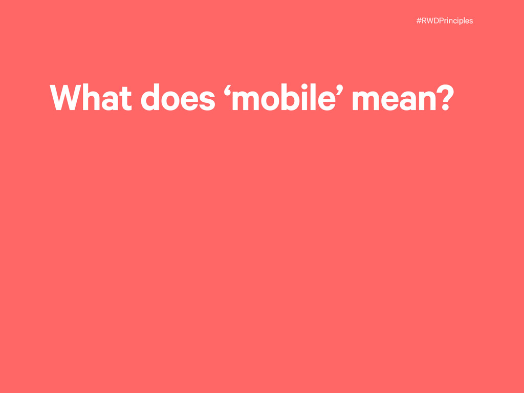 #RWDPrinciples What does 'mobile' mean?