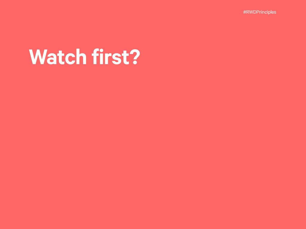 #RWDPrinciples Watch first?