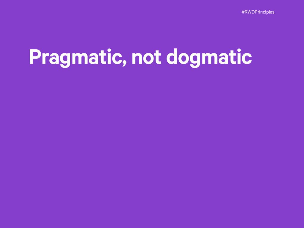 #RWDPrinciples Pragmatic, not dogmatic