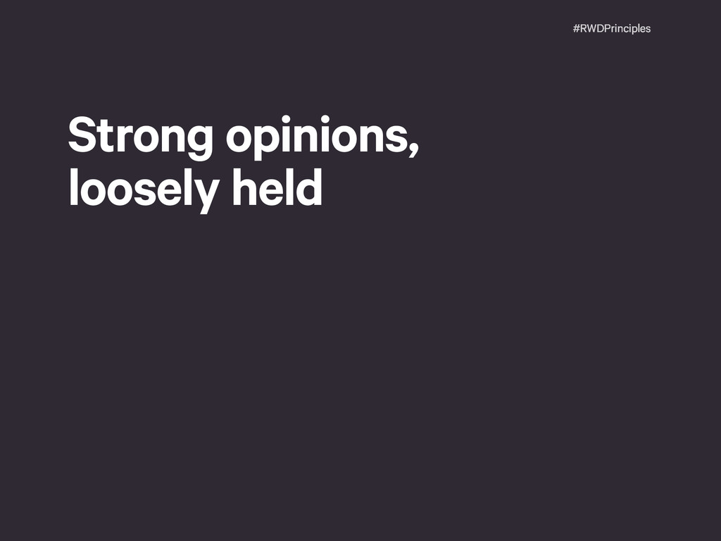 #RWDPrinciples Strong opinions,