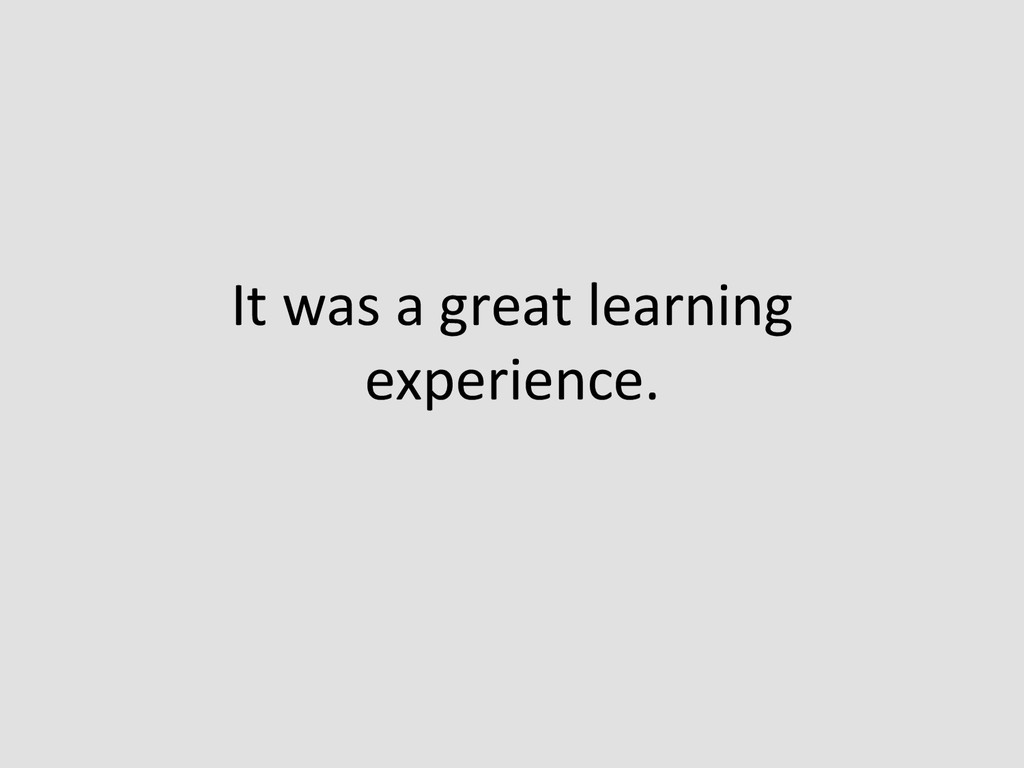 It was a great learning  experie...