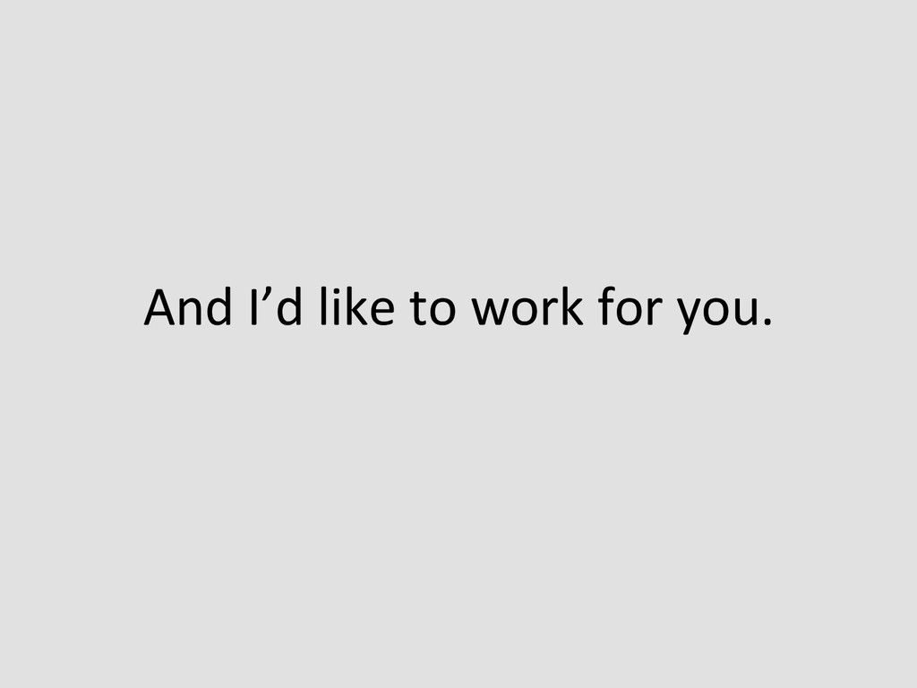 And I'd like to work for you....