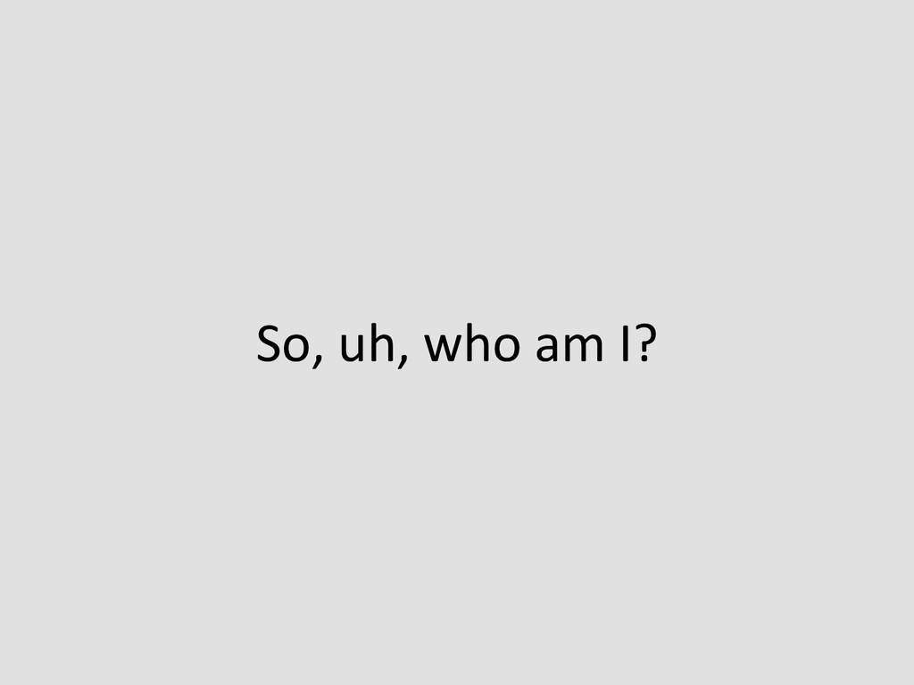 So, uh, who am I?
