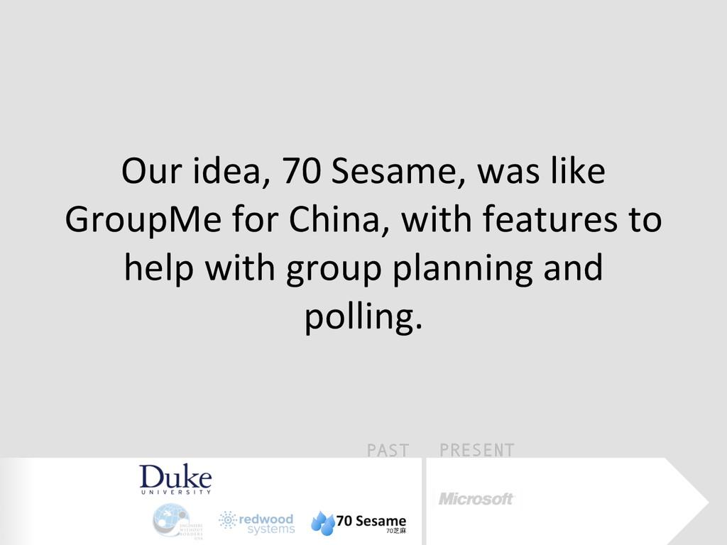 PAST PRESENT Our idea, 70 Sesame, w...