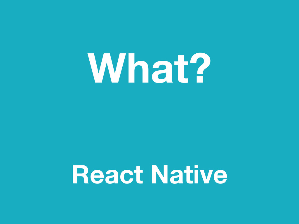 What? React Native