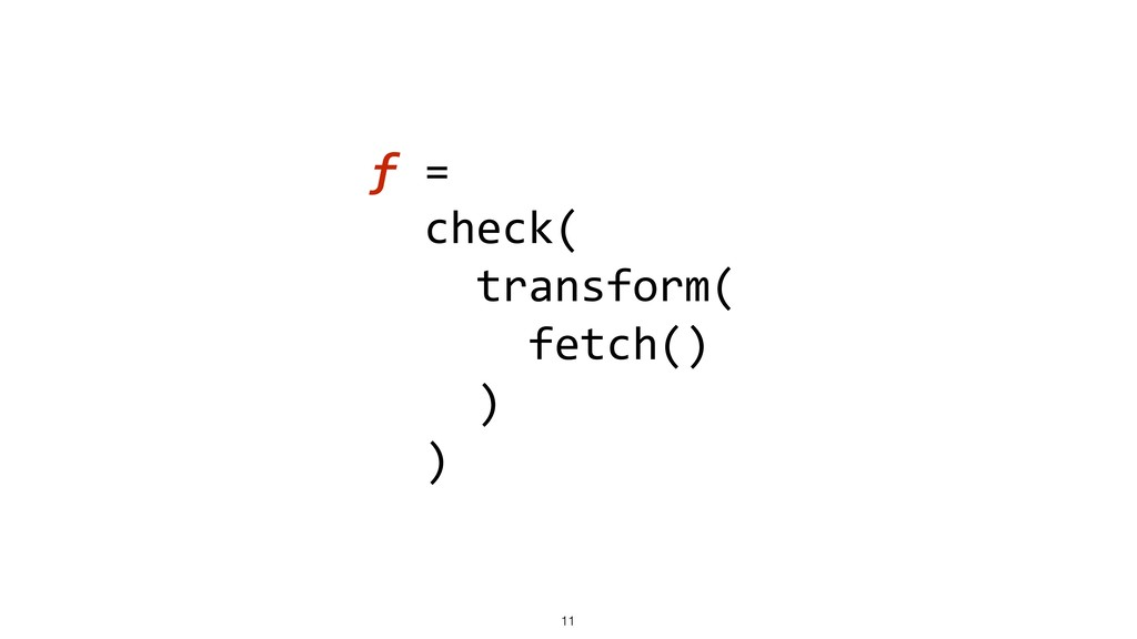 f = check( transform( fetch() ) ) !11