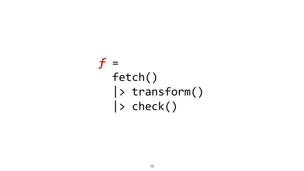 f = fetch() |> transform() |> check() !12