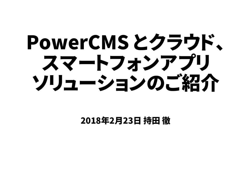 PowerCMS とクラウド、 スマートフォンアプリ ソリューションのご紹介 2018年2月2...