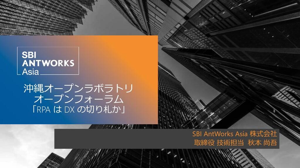 沖縄オープンラボラトリ オープンフォーラム 「RPA は DX の切り札か」 SBI AntW...