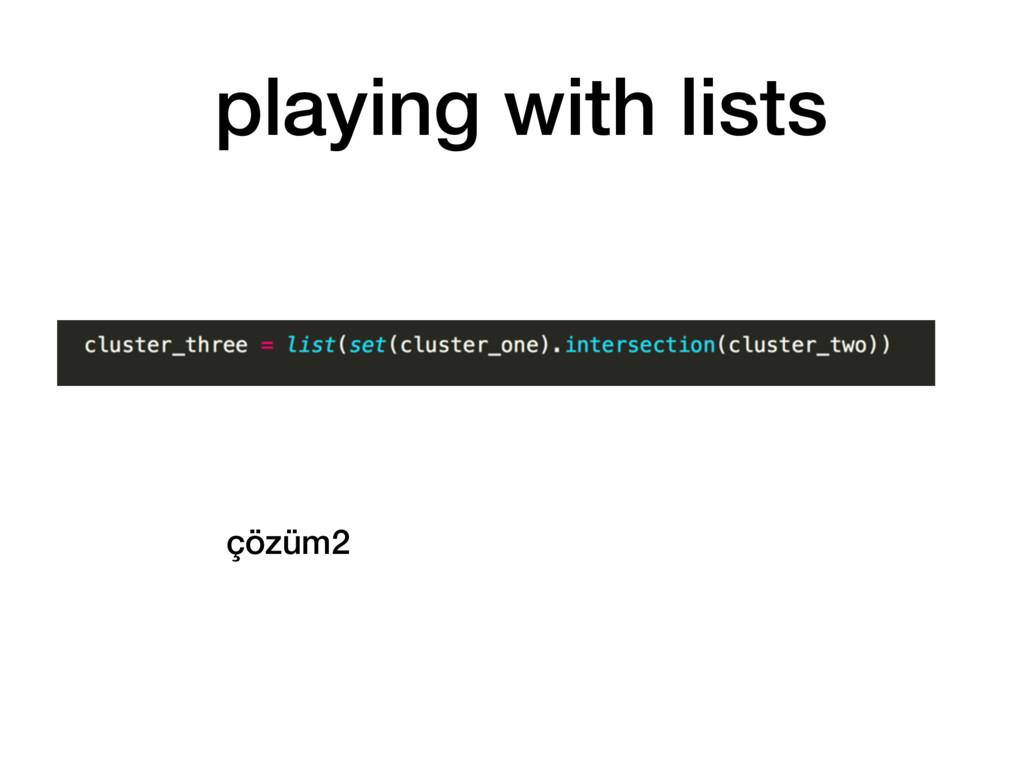 çözüm2 playing with lists