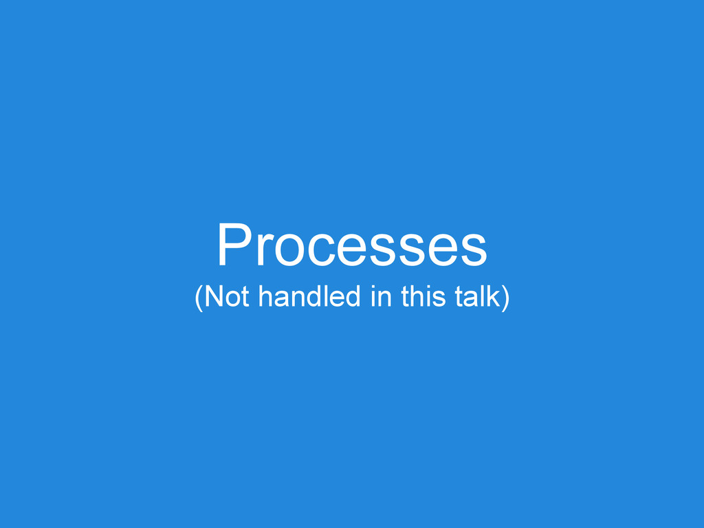 Processes (Not handled in this talk)