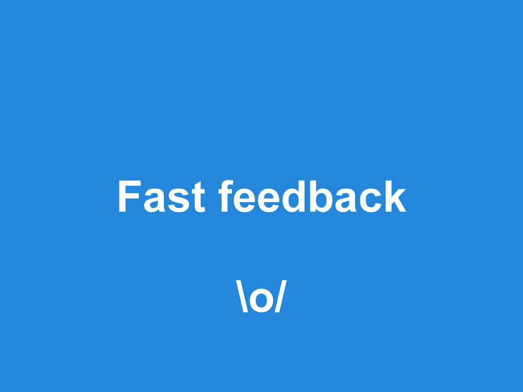 Fast feedback \o/