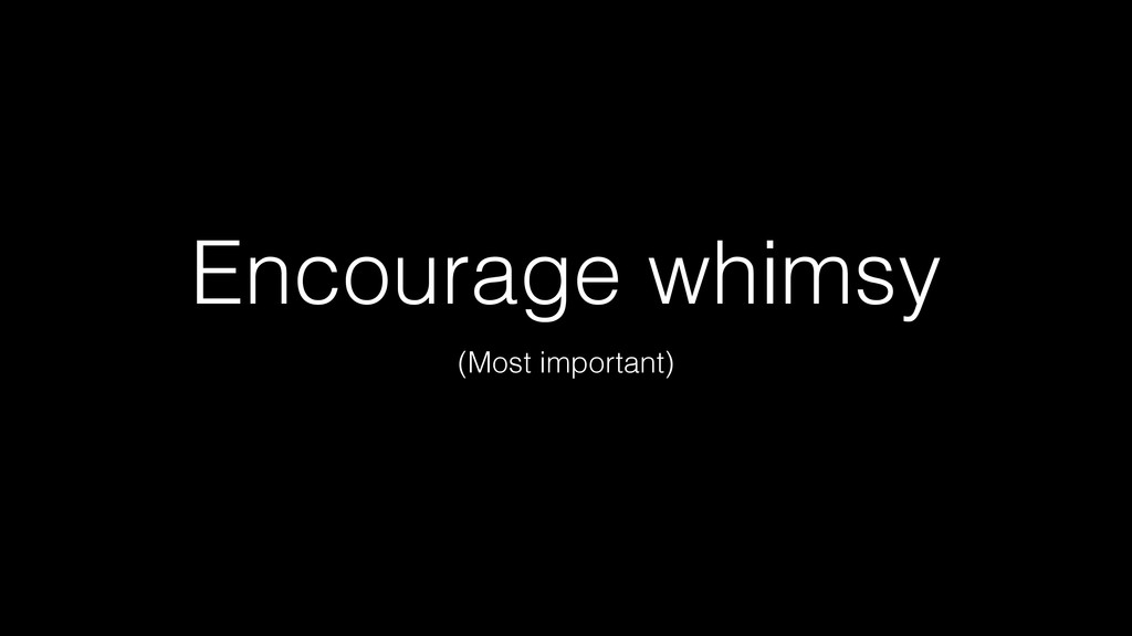 (Most important) Encourage whimsy