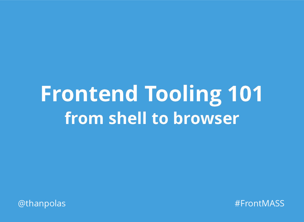 @thanpolas #FrontMASS Frontend Tooling 101 Fron...