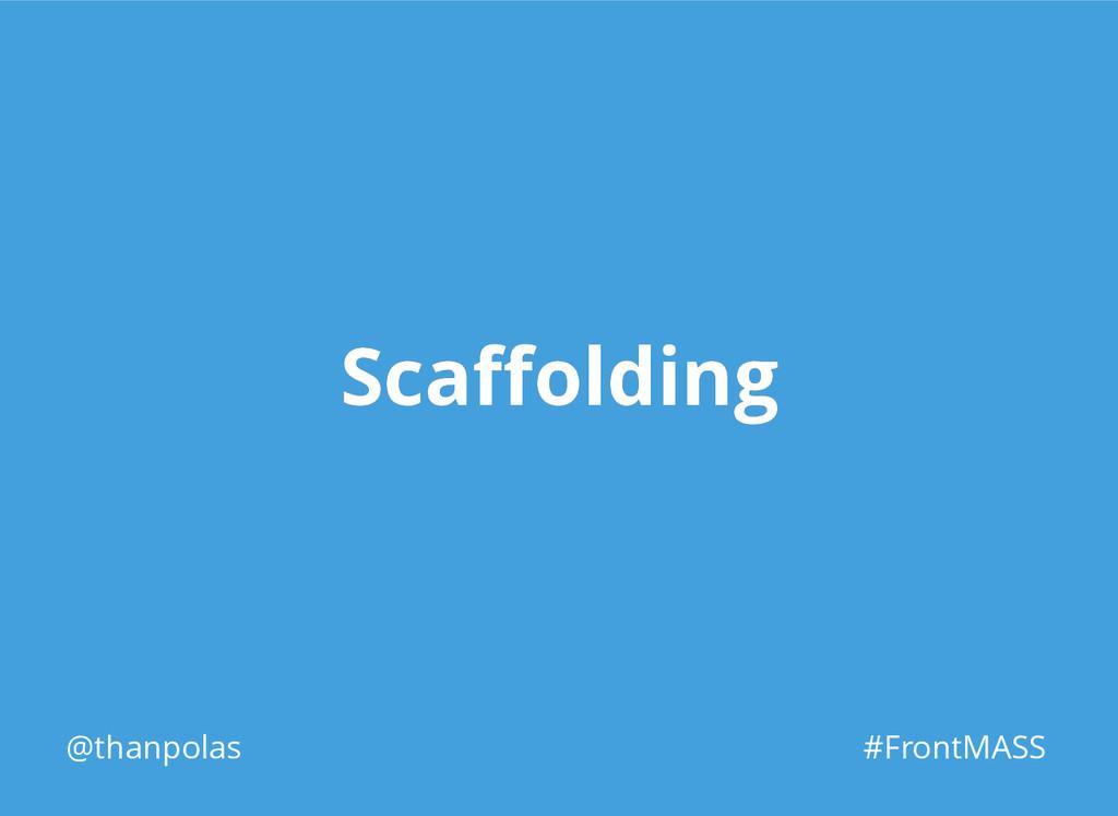 Scaffolding Scaffolding @thanpolas #FrontMASS