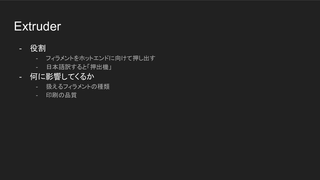 Extruder - 役割 - フィラメントをホットエンドに向けて押し出す - 日本語訳すると...