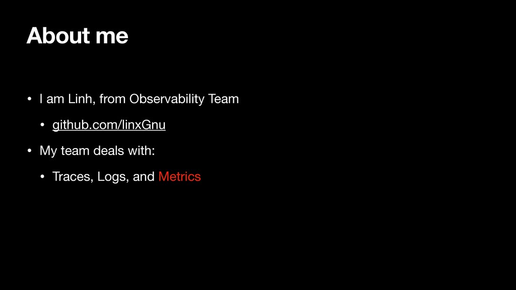 About me • I am Linh, from Observability Team  ...