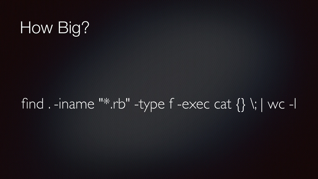 "How Big? find . -iname ""*.rb"" -type f -exec cat ..."