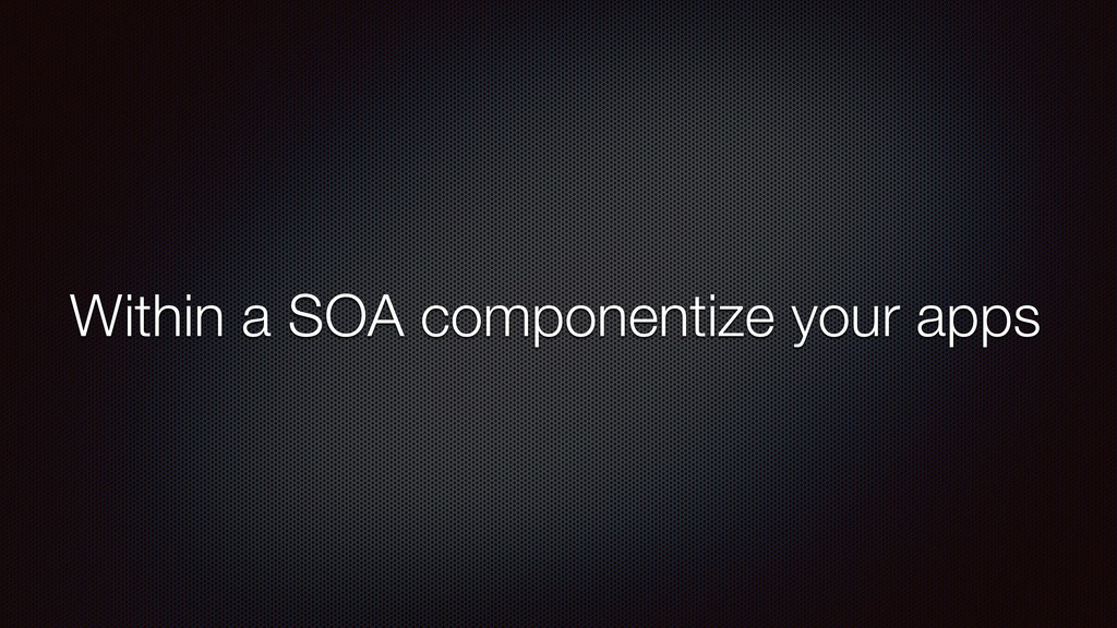 Within a SOA componentize your apps
