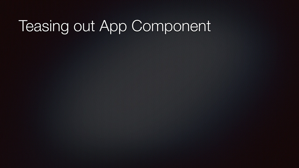 Teasing out App Component